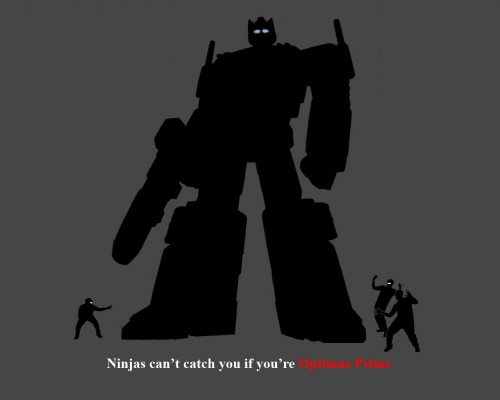 ninjas cant catch you if you are optimus PRIME